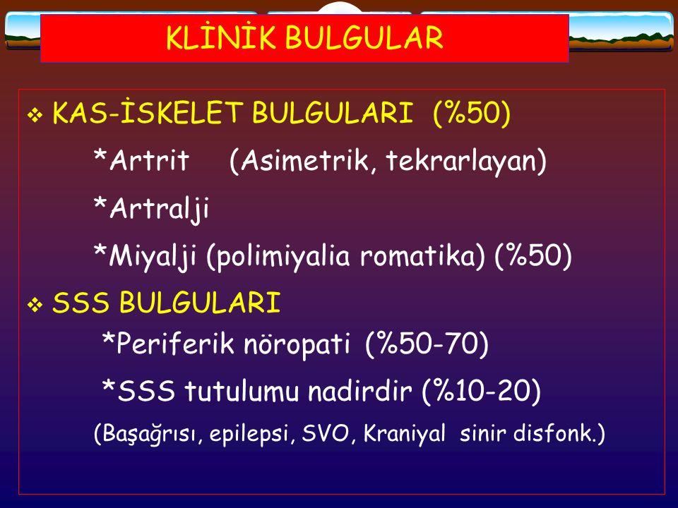 KLİNİK BULGULAR  KAS-İSKELET BULGULARI (%50) *Artrit(Asimetrik, tekrarlayan) *Artralji *Miyalji (polimiyalia romatika) (%50)  SSS BULGULARI *Perifer