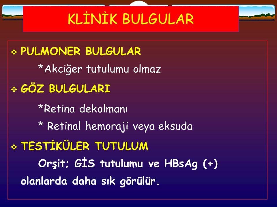KLİNİK BULGULAR  PULMONER BULGULAR *Akciğer tutulumu olmaz  GÖZ BULGULARI *Retina dekolmanı * Retinal hemoraji veya eksuda  TESTİKÜLER TUTULUM Orşi