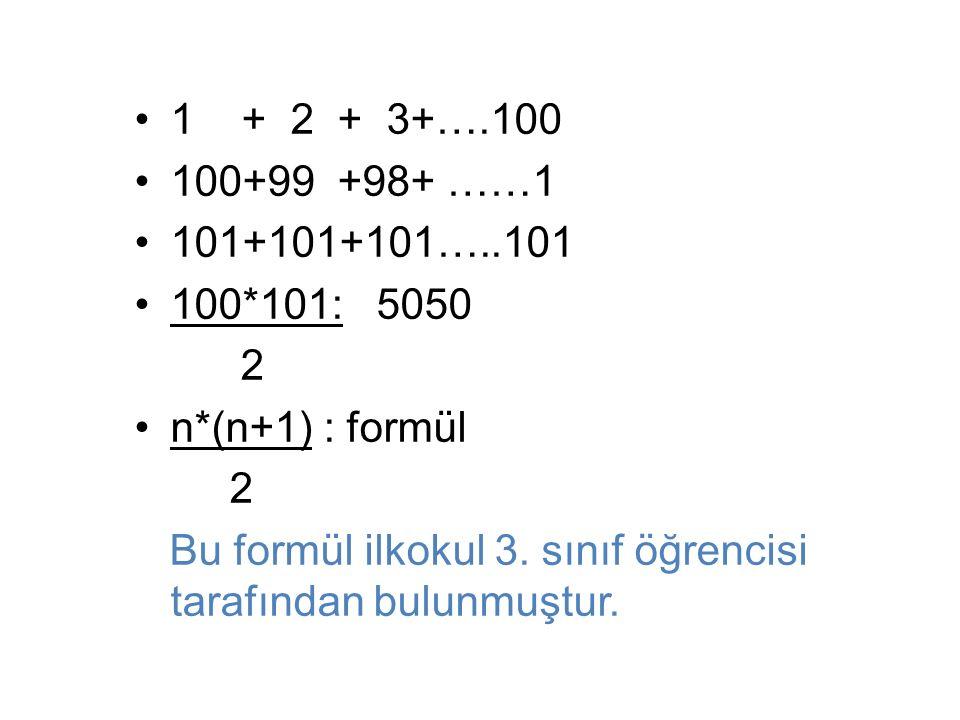 1 + 2 + 3+….100 100+99 +98+ ……1 101+101+101…..101 100*101: 5050 2 n*(n+1) : formül 2 Bu formül ilkokul 3.