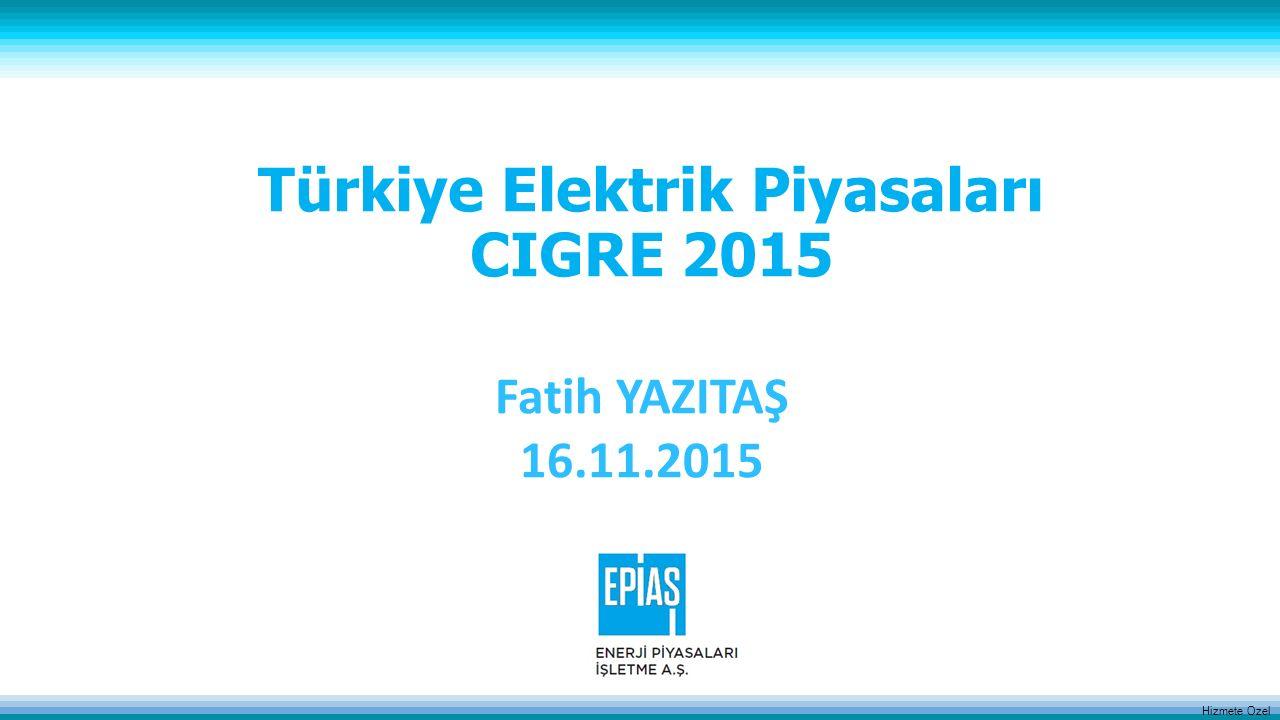 Hizmete Ozel Türkiye Elektrik Piyasaları CIGRE 2015 Fatih YAZITAŞ 16.11.2015