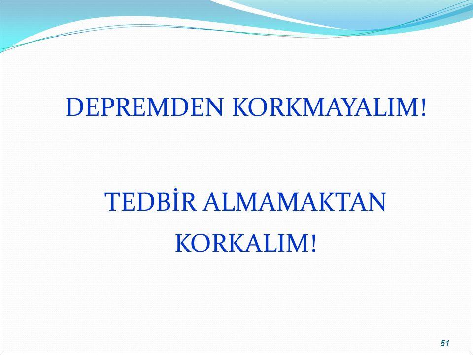 DEPREMDEN KORKMAYALIM! TEDBİR ALMAMAKTAN KORKALIM! 51