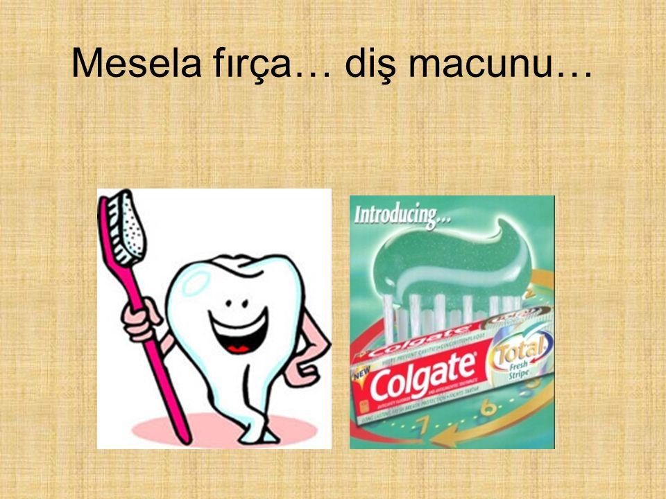 Mesela fırça… diş macunu…