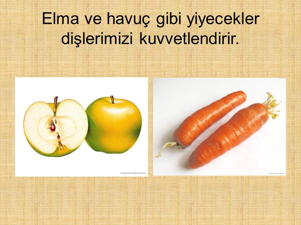 Elma ve havuç gibi yiyecekler dişlerimizi kuvvetlendirir.