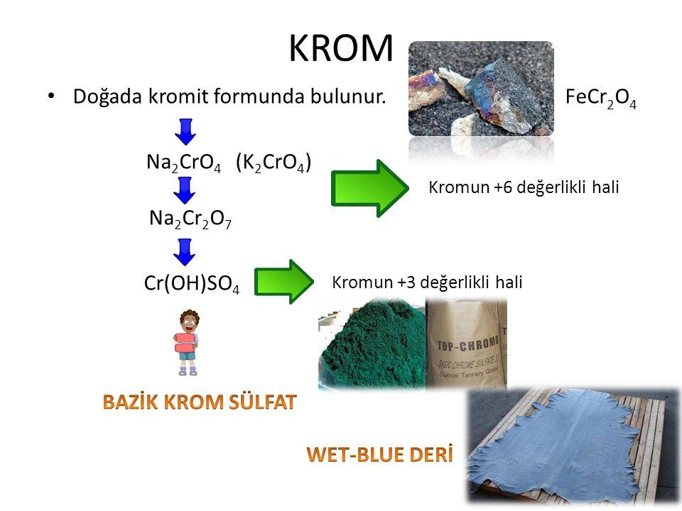 KROM Doğada kromit formunda bulunur. FeCr 2 O 4 Na 2 CrO 4 (K 2 CrO 4 ) Na 2 Cr 2 O 7 Cr(OH)SO 4 Kromun +6 değerlikli hali Kromun +3 değerlikli hali