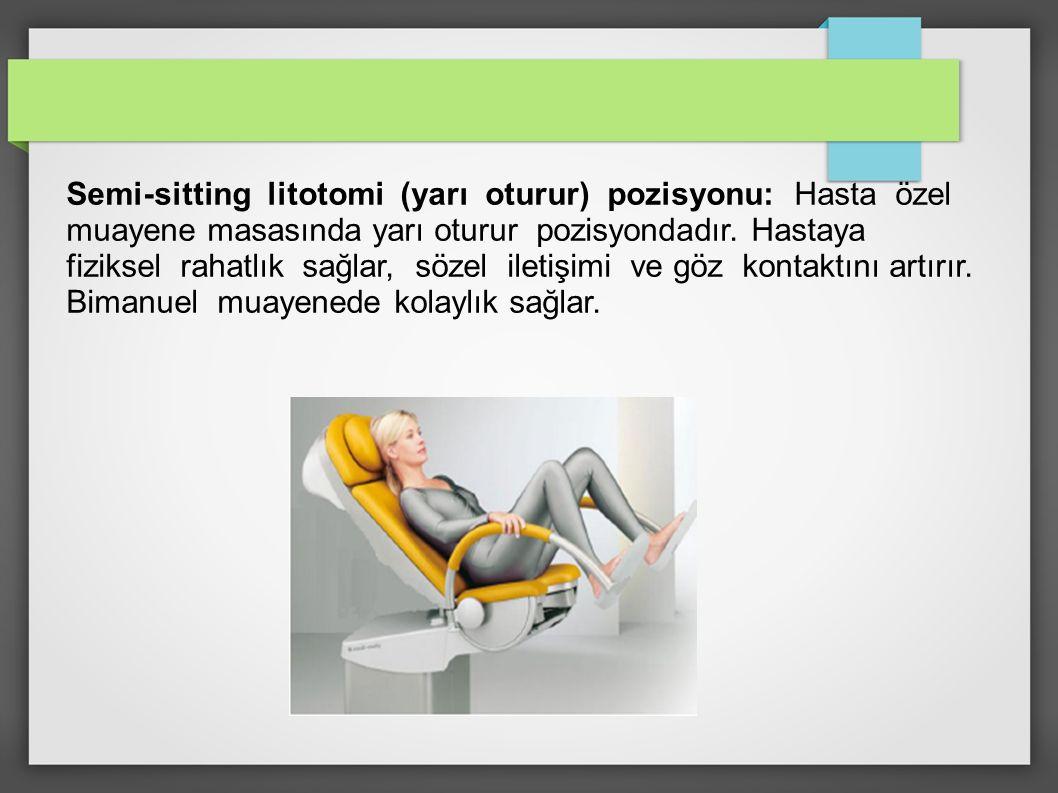 Semi-sitting litotomi (yarı oturur) pozisyonu: Hasta özel muayene masasında yarı oturur pozisyondadır. Hastaya fiziksel rahatlık sağlar, sözel iletişi