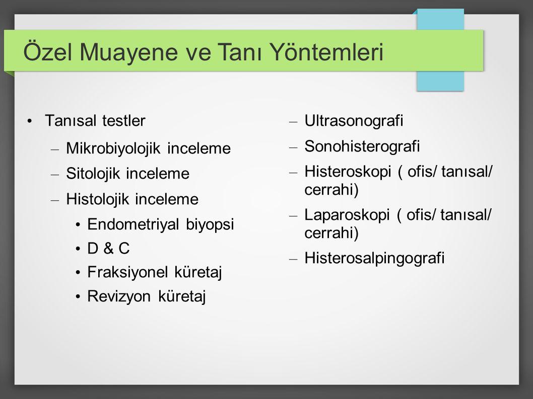 Özel Muayene ve Tanı Yöntemleri Tanısal testler – Mikrobiyolojik inceleme – Sitolojik inceleme – Histolojik inceleme Endometriyal biyopsi D & C Fraksi