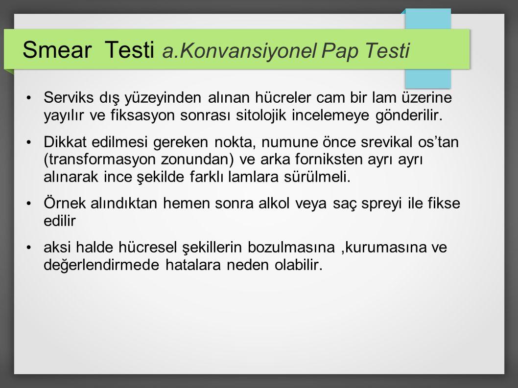 Smear Testi a.Konvansiyonel Pap Testi Serviks dış yüzeyinden alınan hücreler cam bir lam üzerine yayılır ve fiksasyon sonrası sitolojik incelemeye gön