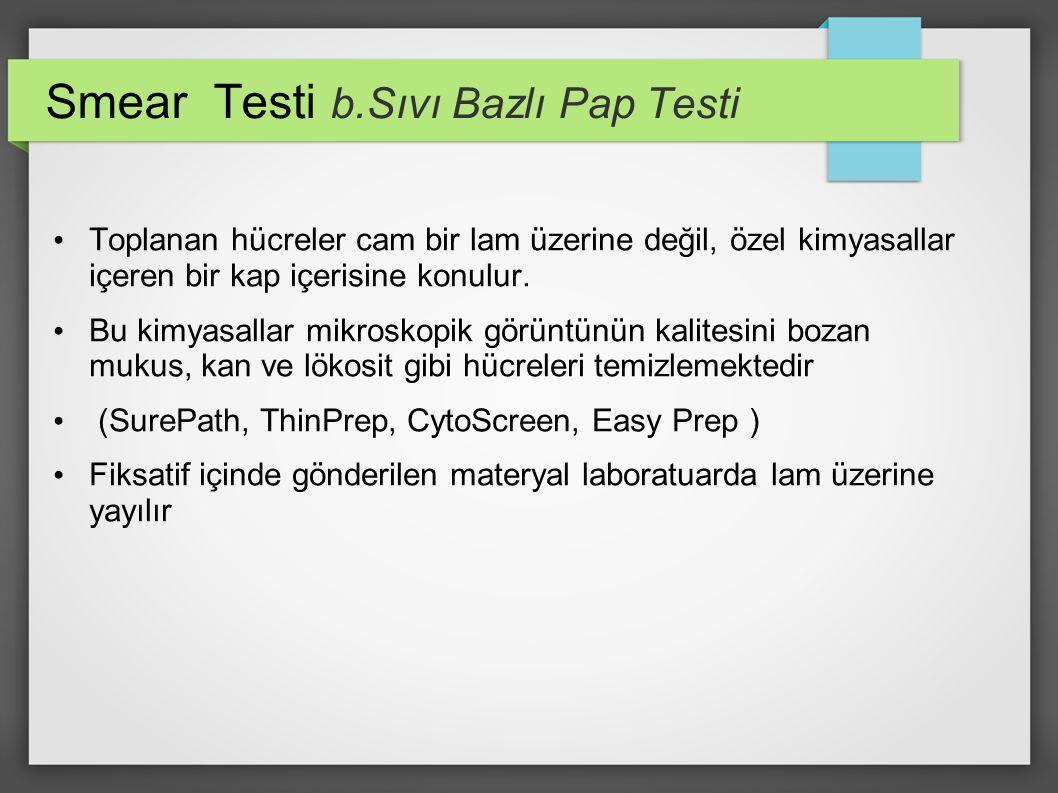 Smear Testi b.Sıvı Bazlı Pap Testi Toplanan hücreler cam bir lam üzerine değil, özel kimyasallar içeren bir kap içerisine konulur. Bu kimyasallar mikr
