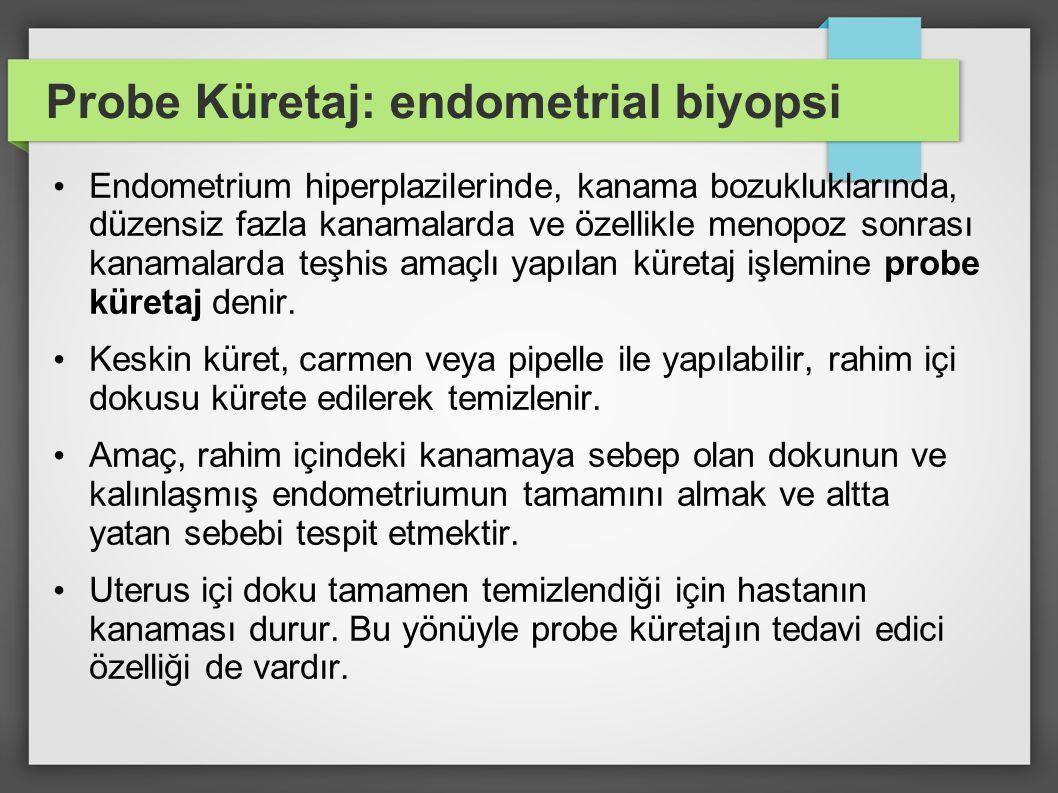 Probe Küretaj: endometrial biyopsi Endometrium hiperplazilerinde, kanama bozukluklarında, düzensiz fazla kanamalarda ve özellikle menopoz sonrası kana
