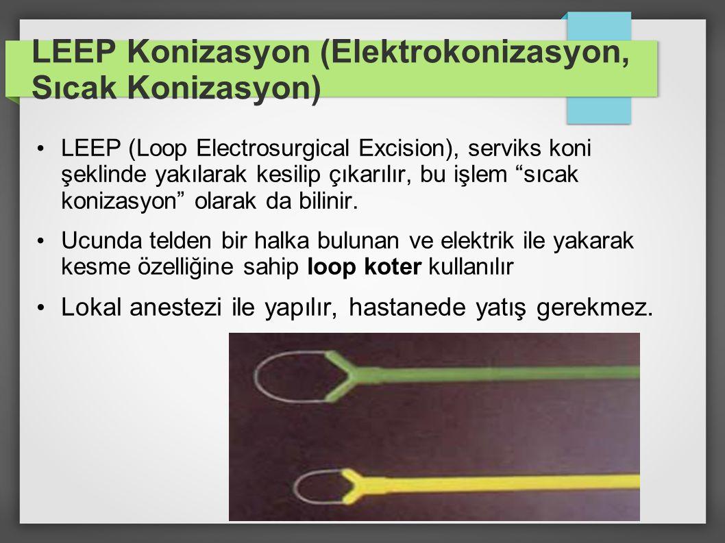 LEEP Konizasyon (Elektrokonizasyon, Sıcak Konizasyon) LEEP (Loop Electrosurgical Excision), serviks koni şeklinde yakılarak kesilip çıkarılır, bu işle
