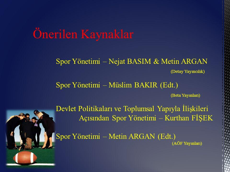 Önerilen Kaynaklar Spor Yönetimi – Nejat BASIM & Metin ARGAN (Detay Yayıncılık) Spor Yönetimi – Müslim BAKIR (Edt.) (Beta Yayınları) Devlet Politikala