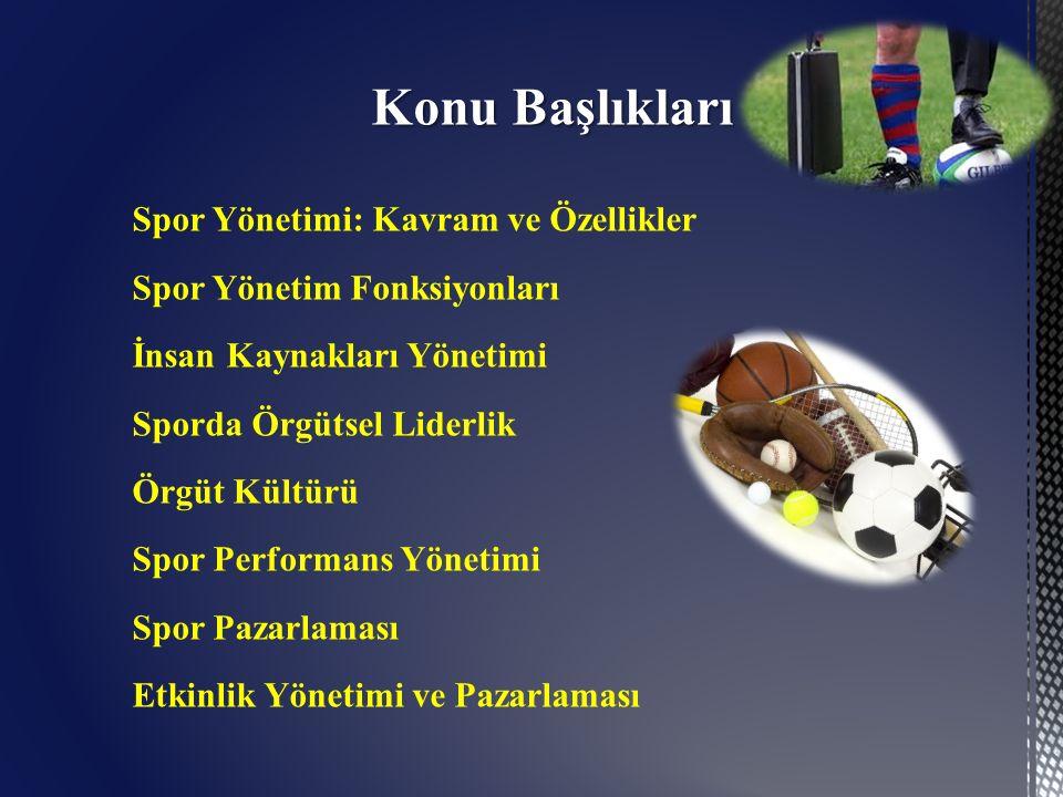 Konu Başlıkları Spor Yönetimi: Kavram ve Özellikler Spor Yönetim Fonksiyonları İnsan Kaynakları Yönetimi Sporda Örgütsel Liderlik Örgüt Kültürü Spor Performans Yönetimi Spor Pazarlaması Etkinlik Yönetimi ve Pazarlaması