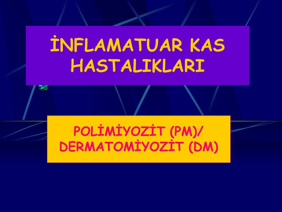 İNFLAMATUAR MİYOPATİLERİN SINIFLAMASI 1.Primer İdiopatik PM 2.Primer İdiopatik DM 3.Juvenil PM/DM 4.Overlap Sendromu 5.Malignite İle Birlikte PM/DM 6.Diğerleri (Granulomatoz, Eozinofilik) 7.İnklüzyon Body Miyozit