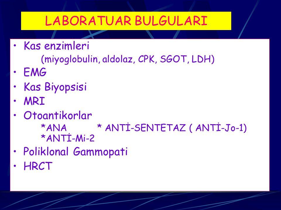 LABORATUAR BULGULARI Kas enzimleri (miyoglobulin, aldolaz, CPK, SGOT, LDH) EMG Kas Biyopsisi MRI Otoantikorlar *ANA* ANTİ-SENTETAZ ( ANTİ-Jo-1) *ANTİ-