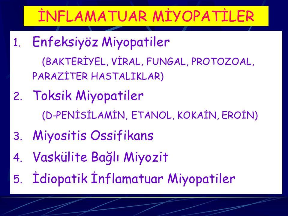 İNFLAMATUAR MİYOPATİLER 1. Enfeksiyöz Miyopatiler (BAKTERİYEL, VİRAL, FUNGAL, PROTOZOAL, PARAZİTER HASTALIKLAR) 2. Toksik Miyopatiler (D-PENİSİLAMİN,