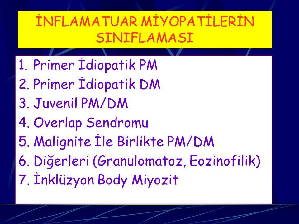 İNFLAMATUAR MİYOPATİLERİN SINIFLAMASI 1.Primer İdiopatik PM 2.Primer İdiopatik DM 3.Juvenil PM/DM 4.Overlap Sendromu 5.Malignite İle Birlikte PM/DM 6.