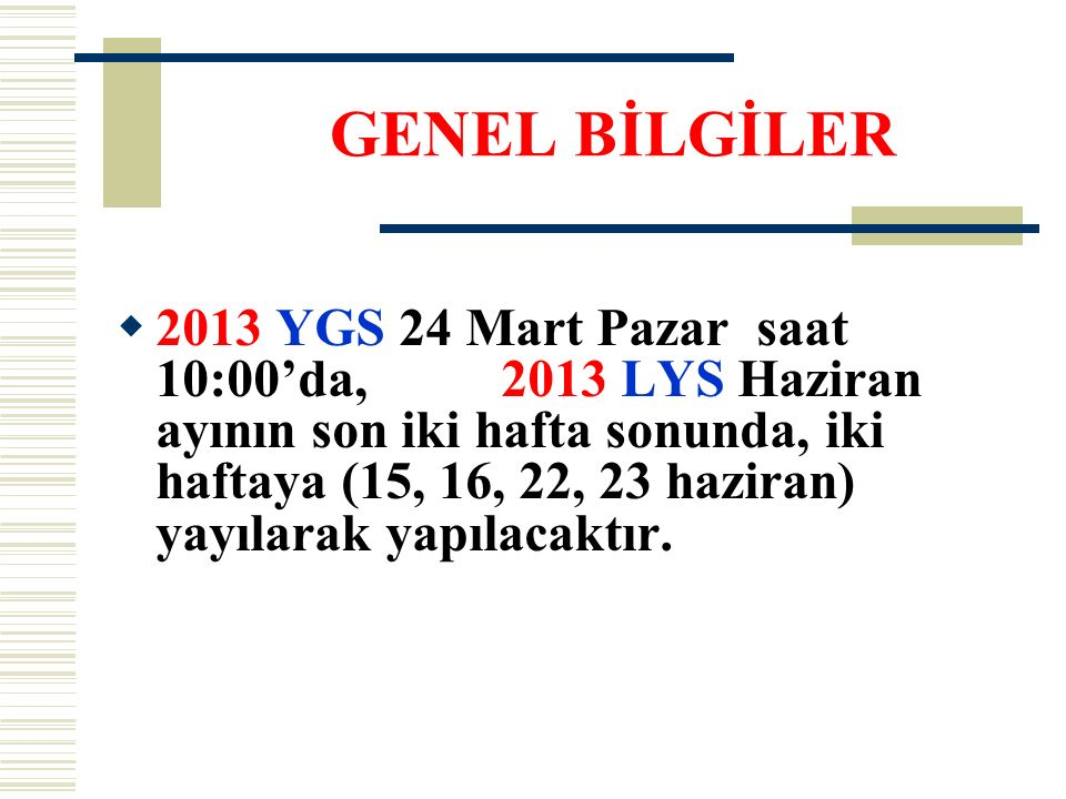  2013 YGS 24 Mart Pazar saat 10:00'da, 2013 LYS Haziran ayının son iki hafta sonunda, iki haftaya (15, 16, 22, 23 haziran) yayılarak yapılacaktır. GE