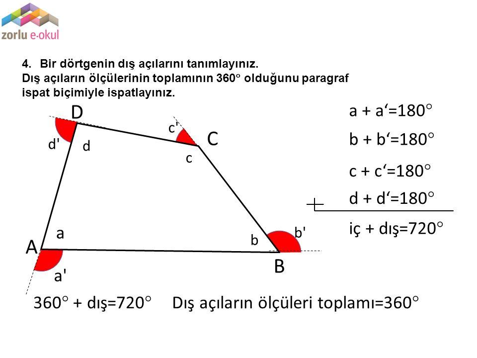 4.Bir dörtgenin dış açılarını tanımlayınız. Dış açıların ölçülerinin toplamının 360  olduğunu paragraf ispat biçimiyle ispatlayınız. A B C D a' b' c'