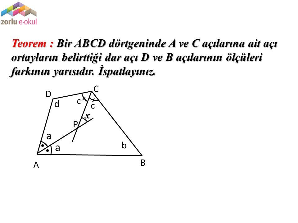 Teorem : Bir ABCD dörtgeninde A ve C açılarına ait açı ortayların belirttiği dar açı D ve B açılarının ölçüleri farkının yarısıdır. İspatlayınız. P a