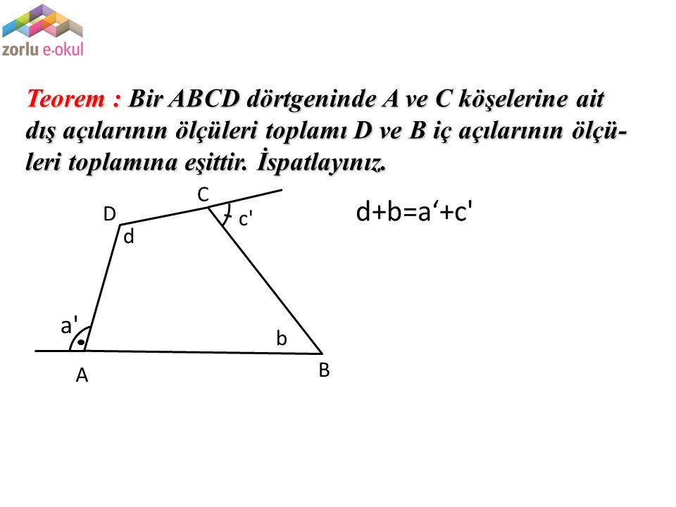 Teorem : Bir ABCD dörtgeninde A ve C köşelerine ait dış açılarının ölçüleri toplamı D ve B iç açılarının ölçü- leri toplamına eşittir. İspatlayınız. a