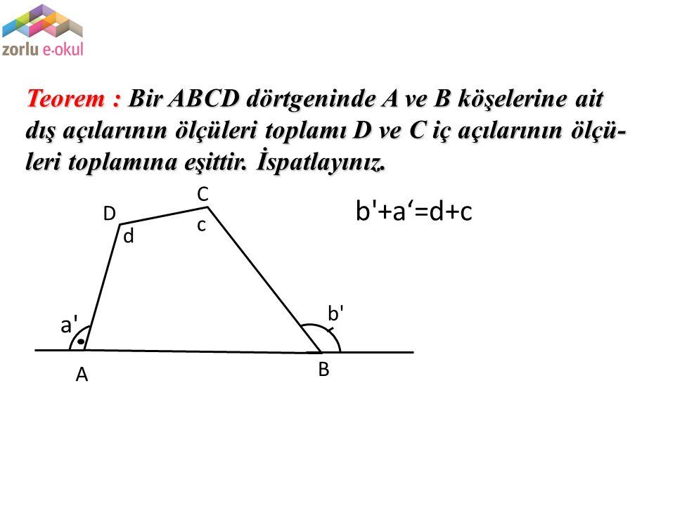 Teorem : Bir ABCD dörtgeninde A ve B köşelerine ait dış açılarının ölçüleri toplamı D ve C iç açılarının ölçü- leri toplamına eşittir. İspatlayınız. a