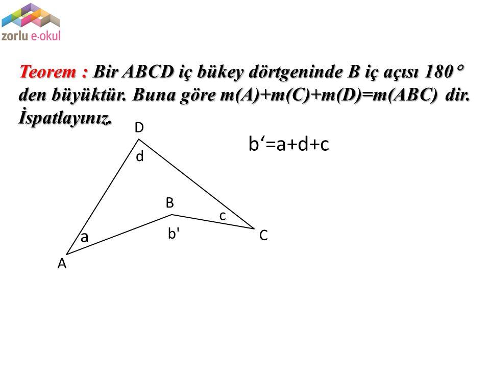 Teorem : Bir ABCD iç bükey dörtgeninde B iç açısı 180  den büyüktür. Buna göre m(A)+m(C)+m(D)=m(ABC) dir. İspatlayınız. a b' d c A B C D b'=a+d+c