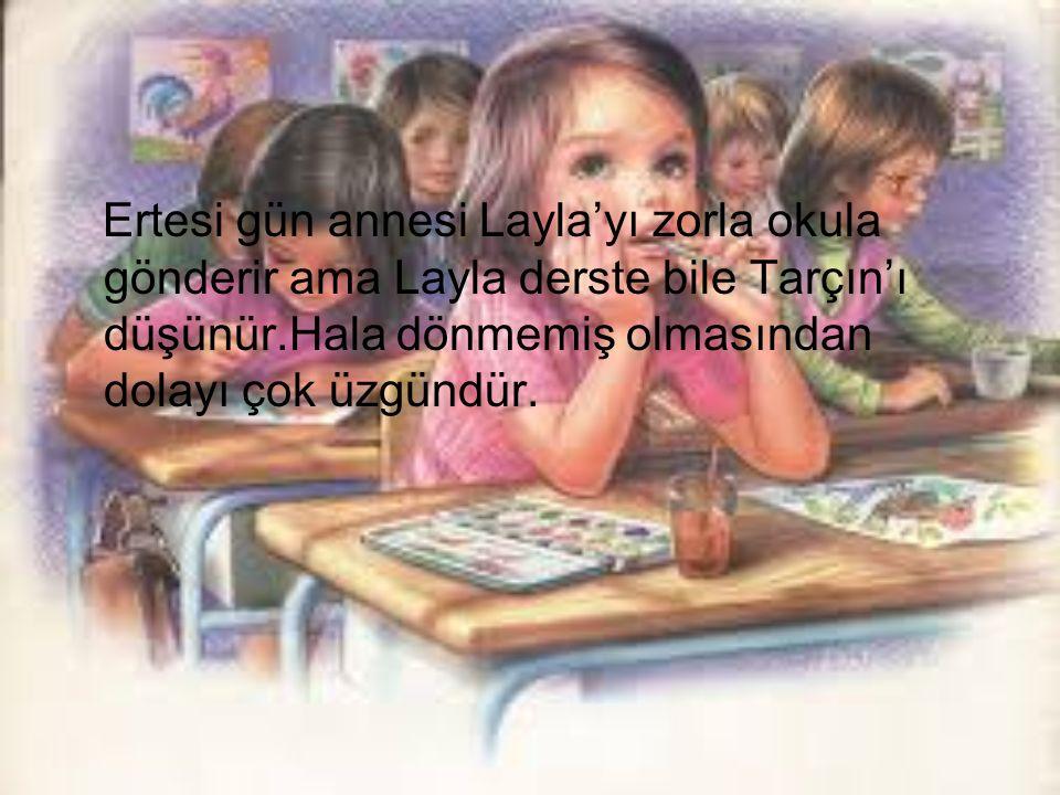 Ertesi gün annesi Layla'yı zorla okula gönderir ama Layla derste bile Tarçın'ı düşünür.Hala dönmemiş olmasından dolayı çok üzgündür.