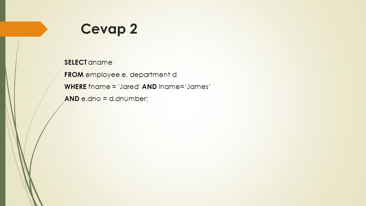 Cevap 2 SELECT dname FROM employee e, department d WHERE fname = 'Jared' AND lname='James' AND e.dno = d.dnumber;