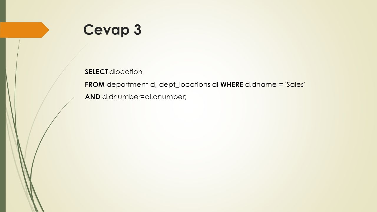 Cevap 3 SELECT dlocation FROM department d, dept_locations dl WHERE d.dname = Sales AND d.dnumber=dl.dnumber;