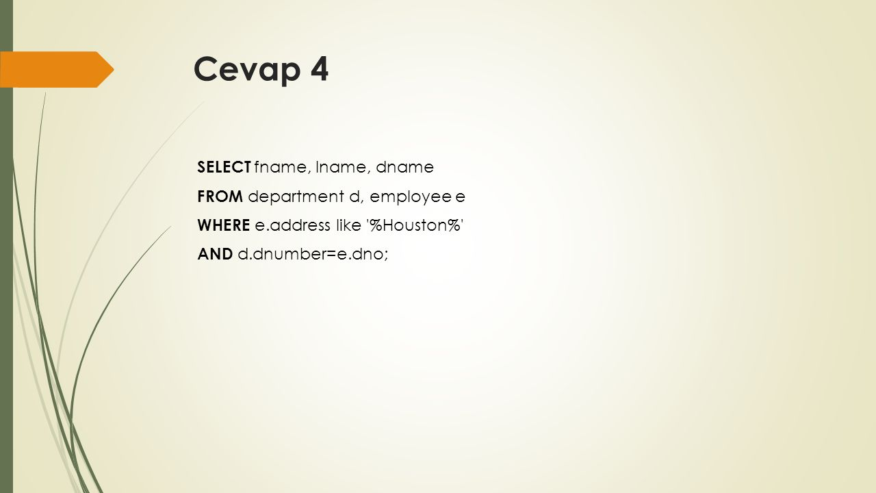 Cevap 4 SELECT fname, lname, dname FROM department d, employee e WHERE e.address like '%Houston%' AND d.dnumber=e.dno;