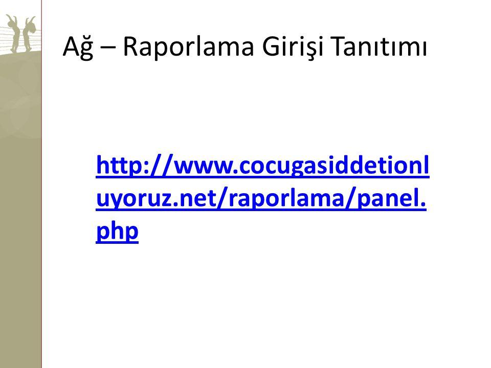 http://www.cocugasiddetionl uyoruz.net/raporlama/panel. php Ağ – Raporlama Girişi Tanıtımı