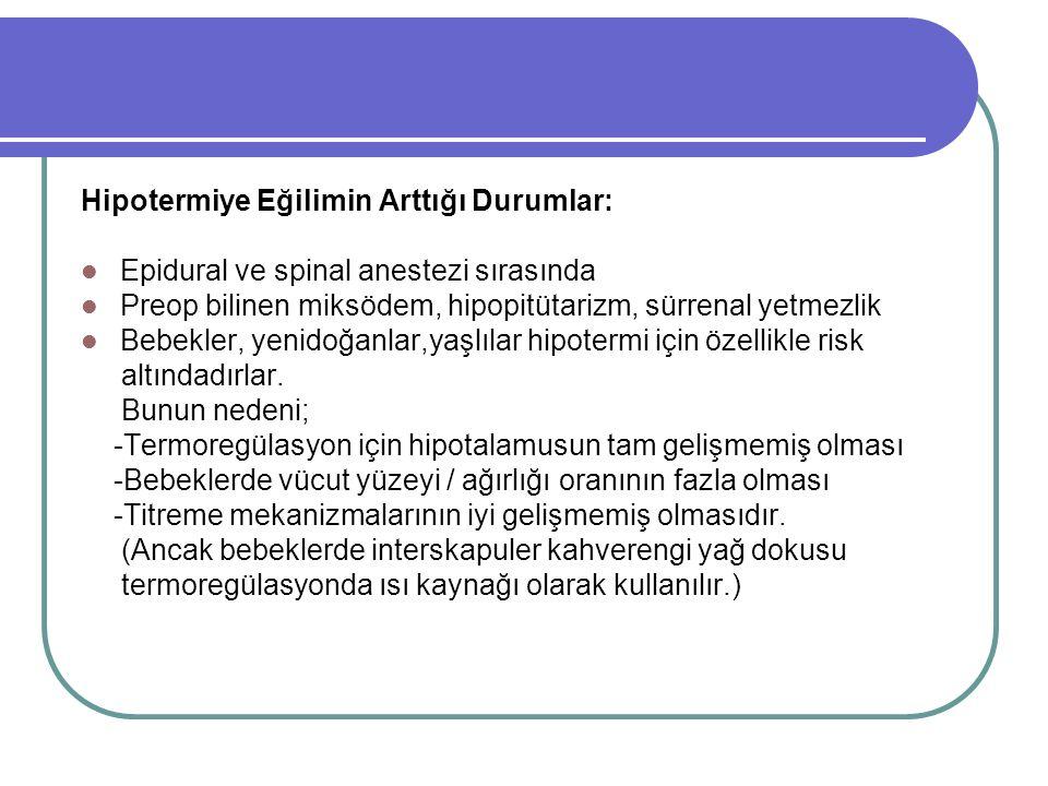 Hipotermiye Eğilimin Arttığı Durumlar: Epidural ve spinal anestezi sırasında Preop bilinen miksödem, hipopitütarizm, sürrenal yetmezlik Bebekler, yenidoğanlar,yaşlılar hipotermi için özellikle risk altındadırlar.