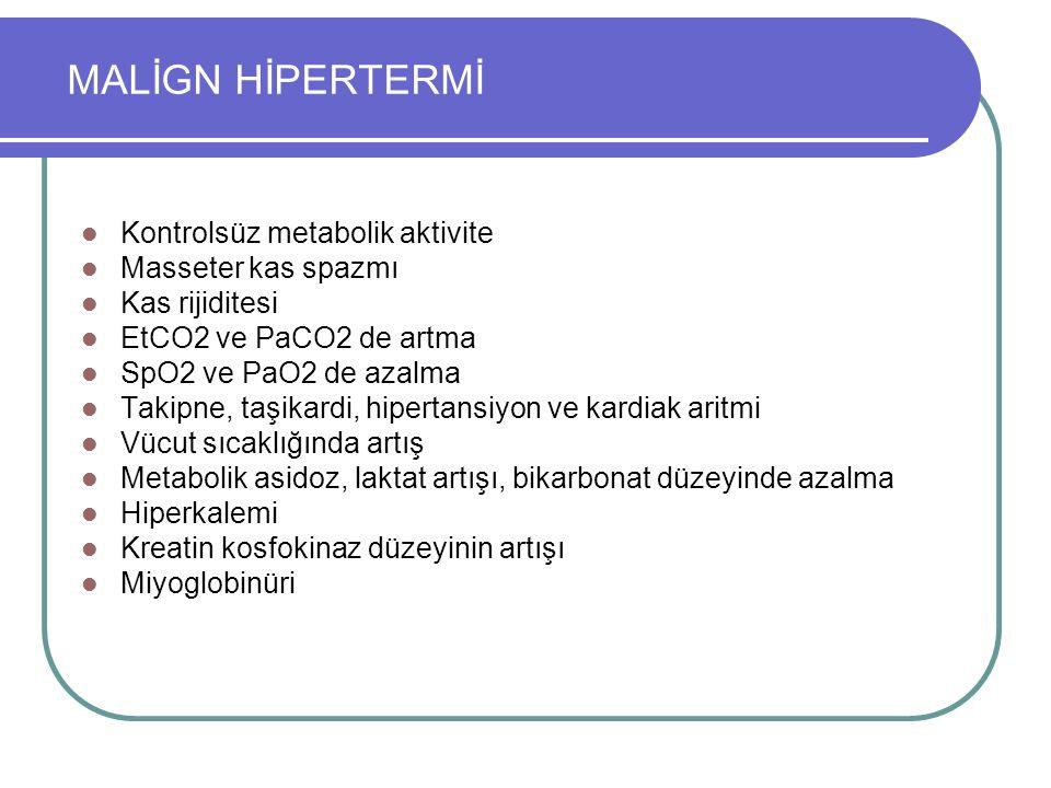 MALİGN HİPERTERMİ Kontrolsüz metabolik aktivite Masseter kas spazmı Kas rijiditesi EtCO2 ve PaCO2 de artma SpO2 ve PaO2 de azalma Takipne, taşikardi, hipertansiyon ve kardiak aritmi Vücut sıcaklığında artış Metabolik asidoz, laktat artışı, bikarbonat düzeyinde azalma Hiperkalemi Kreatin kosfokinaz düzeyinin artışı Miyoglobinüri
