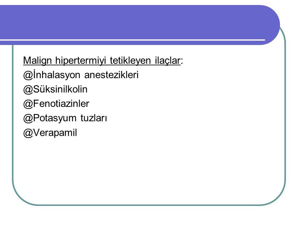 Malign hipertermiyi tetikleyen ilaçlar: @İnhalasyon anestezikleri @Süksinilkolin @Fenotiazinler @Potasyum tuzları @Verapamil