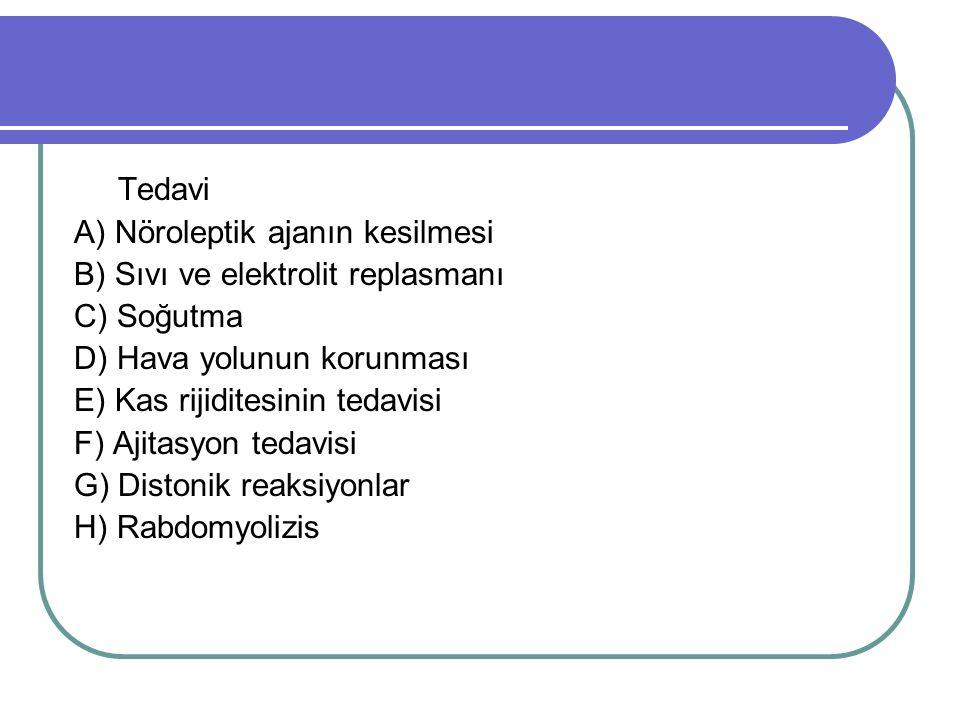 Tedavi A) Nöroleptik ajanın kesilmesi B) Sıvı ve elektrolit replasmanı C) Soğutma D) Hava yolunun korunması E) Kas rijiditesinin tedavisi F) Ajitasyon tedavisi G) Distonik reaksiyonlar H) Rabdomyolizis