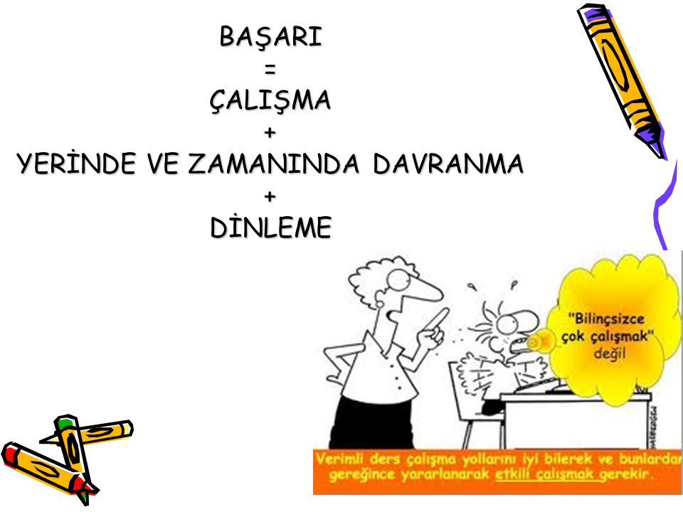 BAŞARI=ÇALIŞMA+ YERİNDE VE ZAMANINDA DAVRANMA +DİNLEME