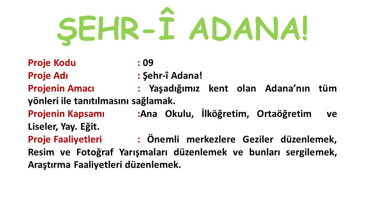 ŞEHR-Î ADANA! Proje Kodu: 09 Proje Adı: Şehr-î Adana! Projenin Amacı: Yaşadığımız kent olan Adana'nın tüm yönleri ile tanıtılmasını sağlamak. Projenin