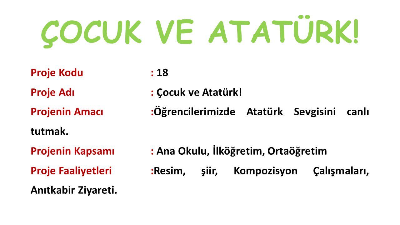 ÇOCUK VE ATATÜRK! Proje Kodu: 18 Proje Adı: Çocuk ve Atatürk! Projenin Amacı:Öğrencilerimizde Atatürk Sevgisini canlı tutmak. Projenin Kapsamı: Ana Ok