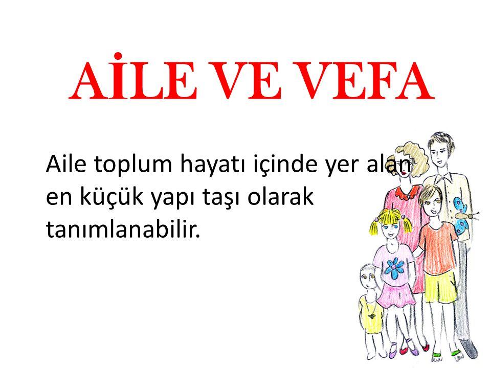 A İ LE VE VEFA Aile toplum hayatı içinde yer alan en küçük yapı taşı olarak tanımlanabilir.