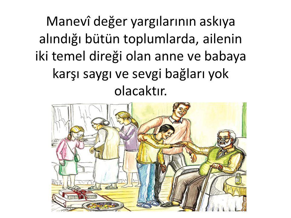 Manevî değer yargılarının askıya alındığı bütün toplumlarda, ailenin iki temel direği olan anne ve babaya karşı saygı ve sevgi bağları yok olacaktır.