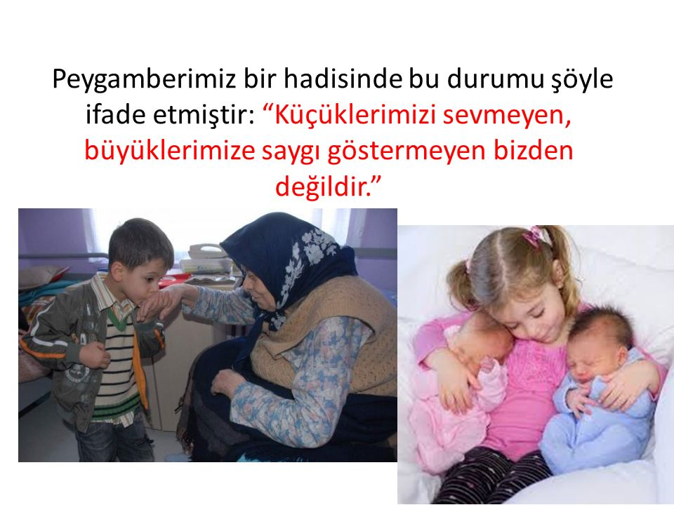 """Peygamberimiz bir hadisinde bu durumu şöyle ifade etmiştir: """"Küçüklerimizi sevmeyen, büyüklerimize saygı göstermeyen bizden değildir."""""""