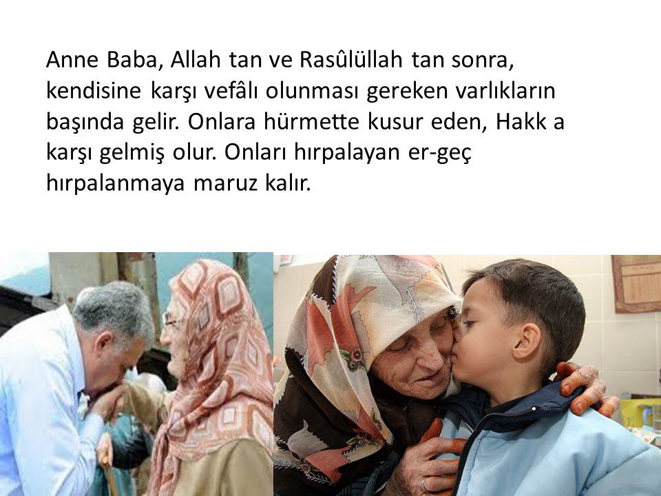 Anne Baba, Allah tan ve Rasûlüllah tan sonra, kendisine karşı vefâlı olunması gereken varlıkların başında gelir. Onlara hürmette kusur eden, Hakk a ka