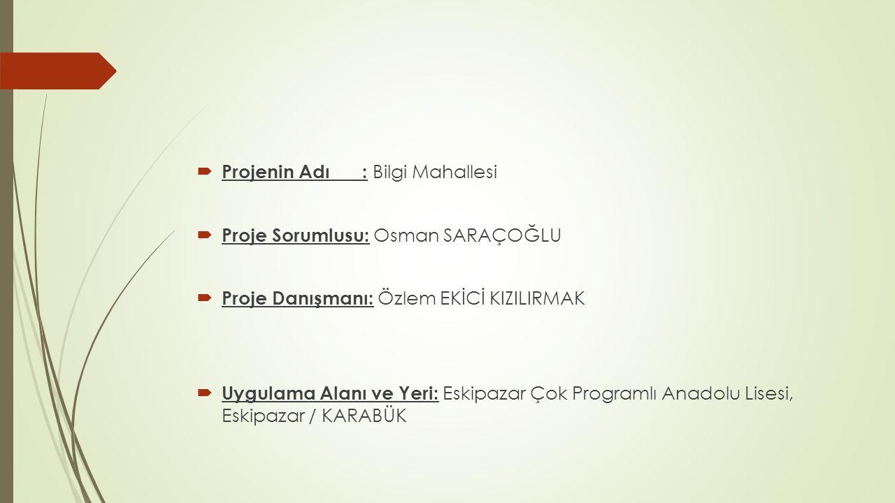  Projenin Adı : Bilgi Mahallesi  Proje Sorumlusu: Osman SARAÇOĞLU  Proje Danışmanı: Özlem EKİCİ KIZILIRMAK  Uygulama Alanı ve Yeri: Eskipazar Çok