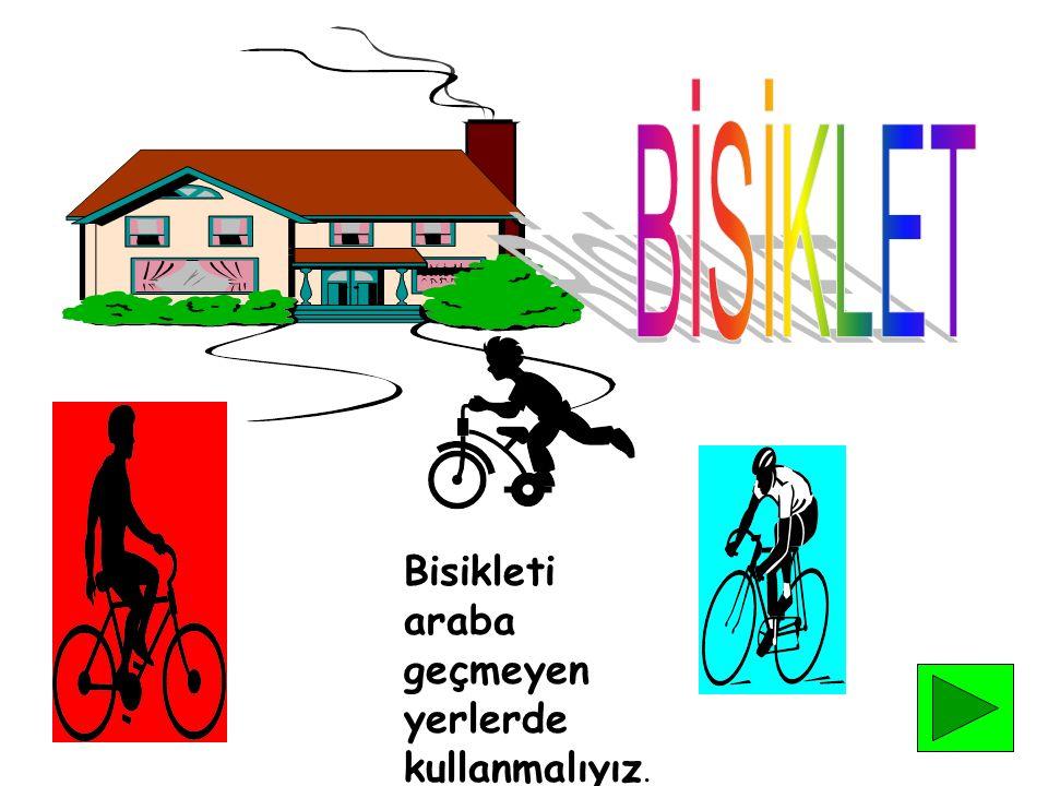Bisikleti araba geçmeyen yerlerde kullanmalıyız.