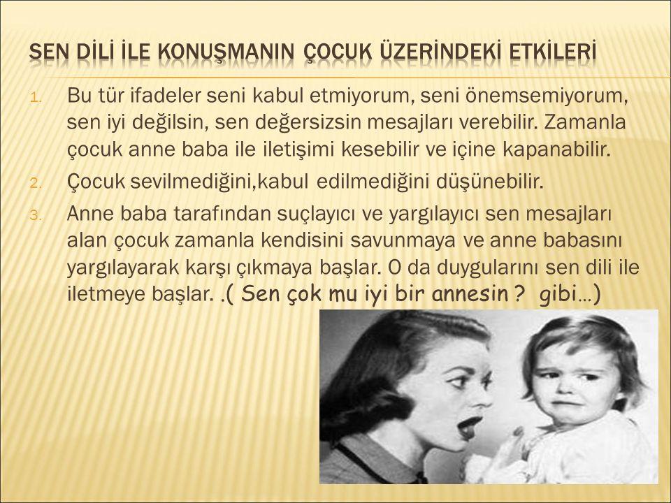  Sen adam olmazsın…  Ne laf anlamaz çocuksun… Sen dili çocuğun olumsuz davranışlarını değiştirmesinde etkili olmaz.
