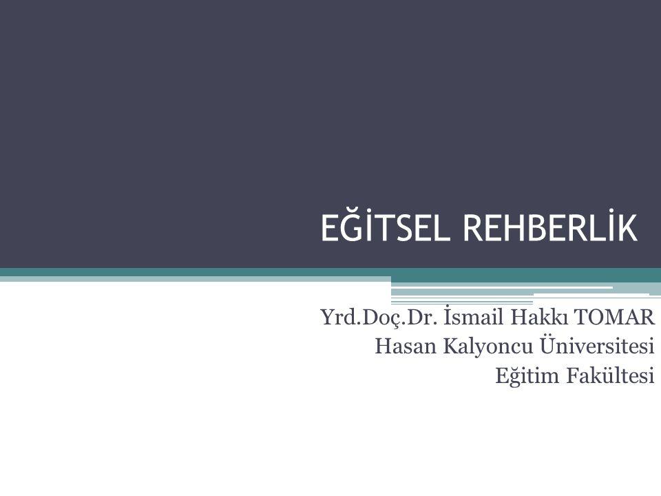 EĞİTSEL REHBERLİK Yrd.Doç.Dr. İsmail Hakkı TOMAR Hasan Kalyoncu Üniversitesi Eğitim Fakültesi