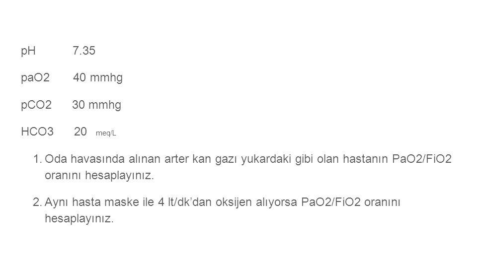 pH 7.35 paO2 40 mmhg pCO2 30 mmhg HCO3 20 meq/L 1.Oda havasında alınan arter kan gazı yukardaki gibi olan hastanın PaO2/FiO2 oranını hesaplayınız. 2.A