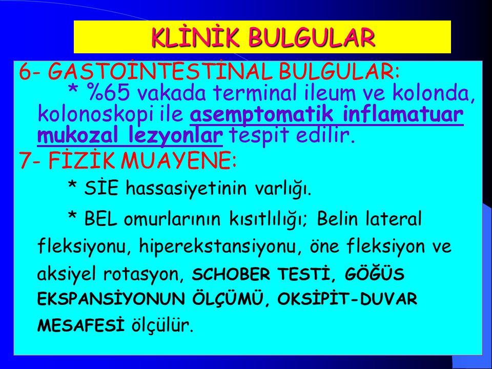 KLİNİK BULGULAR 6- GASTOİNTESTİNAL BULGULAR: * %65 vakada terminal ileum ve kolonda, kolonoskopi ile asemptomatik inflamatuar mukozal lezyonlar tespit edilir.