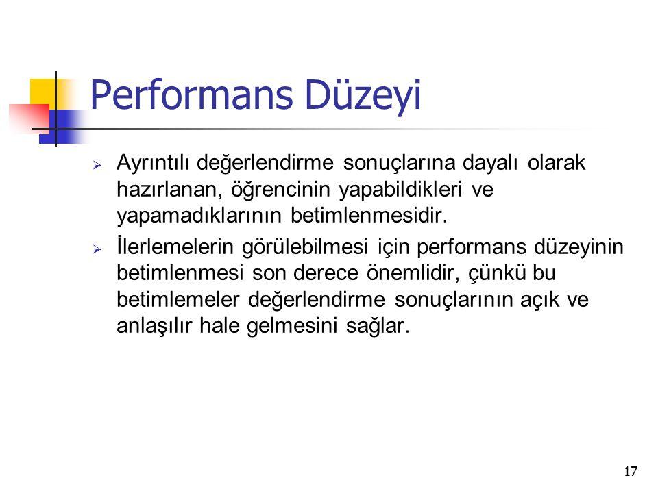 17 Performans Düzeyi  Ayrıntılı değerlendirme sonuçlarına dayalı olarak hazırlanan, öğrencinin yapabildikleri ve yapamadıklarının betimlenmesidir.