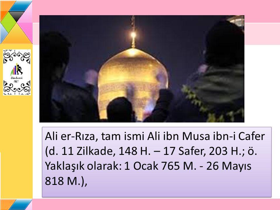Ali er-Rıza, tam ismi Ali ibn Musa ibn-i Cafer (d. 11 Zilkade, 148 H. – 17 Safer, 203 H.; ö. Yaklaşık olarak: 1 Ocak 765 M. - 26 Mayıs 818 M.),
